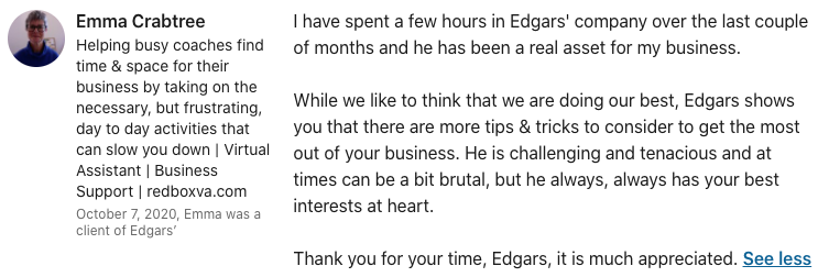 Emma Crabtree I have spent a few hours in Edgars' company over the last couple of months and he has been a real asset for my business. While we like to think that we are doing our best, Edgars shows you that there are more tips & tricks to consider to get the most out of your business. He is challenging and tenacious and at times can be a bit brutal, but he always, always has your best interests at heart. Thank you for your time, Edgars, it is much appreciated.