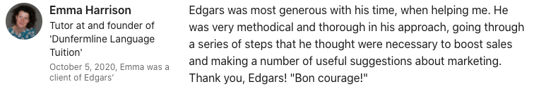 """Emma Harrison Edgars was most generous with his time, when helping me. He was very methodical and thorough in his approach, going through a series of steps that he thought were necessary to boost sales and making a number of useful suggestions about marketing. Thank you, Edgars! """"Bon courage!"""""""