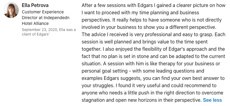 Ella Petrova After a few sessions with Edgars I gained a clearer picture on how I want to proceed with my time planning and business perspectives. It really helps to have someone who is not directly involved in your business to show you a different perspective. The advice I received is very professional and easy to grasp. Each session is well planned and brings value to the time spent together. I also enjoyed the flexibility of Edgar's approach and the fact that no plan is set in stone and can be adapted to the current situation. A session with him is like therapy for your business or personal goal setting - with some leading questions and examples Edgars suggests, you can find your own best answer to your struggles. I found it very useful and could recommend to anyone who needs a little push in the right direction to overcome stagnation and open new horizons in their perspective.