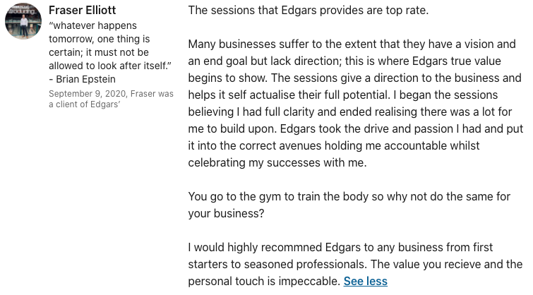 Fraser Elliott The sessions that Edgars provides are top rate. Many businesses suffer to the extent that they have a vision and an end goal but lack direction; this is where Edgars true value begins to show. The sessions give a direction to the business and helps it self actualise their full potential. I began the sessions believing I had full clarity and ended realising there was a lot for me to build upon. Edgars took the drive and passion I had and put it into the correct avenues holding me accountable whilst celebrating my successes with me. You go to the gym to train the body so why not do the same for your business? I would highly recommned Edgars to any business from first starters to seasoned professionals. The value you recieve and the personal touch is impeccable.